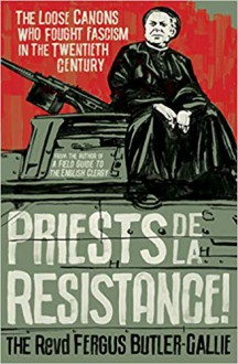 Priests de la Resistance!: The loose canons who fought Fascism in the twentieth century - The Revd Fergus Butler-Gallie