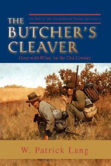 The Butcher's Cleaver: (A Tale of the Confederate Secret Services.) - W. Patrick Lang
