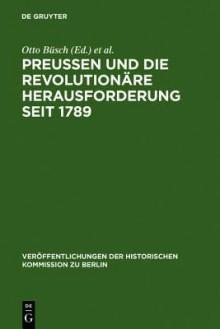 Preussen Und Die Revolutionare Herausforderung Seit 1789 - Otto Busch, Monika Neugebauer-Walk, Otto B Sch