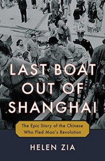 The last Boat Out of Shanghai: The Epic Story of the Chinese Who fled Mao's Revolution - Helen Zia