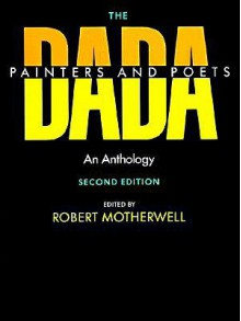 The Dada Painters and Poets: An Anthology (Paperbacks in Art History) - Robert Motherwell, Jack D. Flam