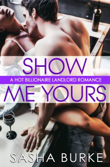 Show Me Yours: A Hot Billionaire Landlord Romance - Sasha Burke