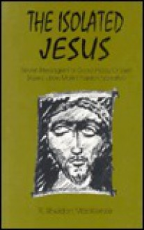 The Isolated Jesus: Seven Messages for Good Friday or Lent Based Upon Mark's Passion of Jesus - R. Sheldon MacKenzie