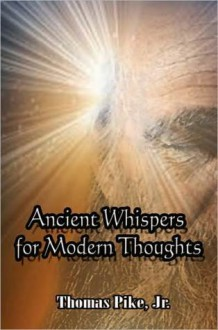 Ancient Whispers for Modern Thoughts - Thomas Pike Jr.