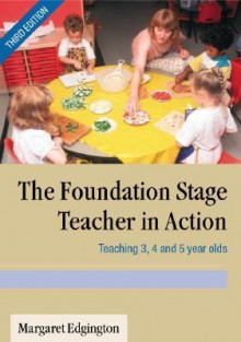 The Foundation Stage Teacher in Action: Teaching 3, 4 and 5 Year Olds - Margaret Edgington