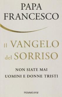 Il Vangelo del sorriso. Non siate mai uomini e donne tristi - Francesco (Jorge Mario Bergoglio), J. Schwietert Collazo, L. Rogak, A. M. Foli