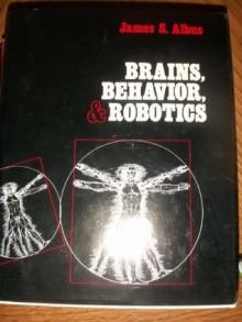 Brains, Behaviour and Robotics - James S. Albus