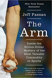 The Arm: Inside the Billion-Dollar Mystery of the Most Valuable Commodity in Sports - Jeff Passan