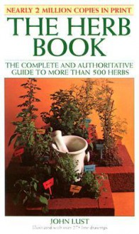The Herb Book: The Complete and Authoritative Guide to More Than 500 Herbs - John B. Lust,Ralph Pereida