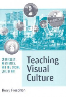 Teaching Visual Culture: Curriculum, Aesthetics and the Social Life of Art - Kerry Freedman