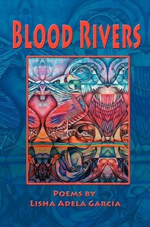 Blood Rivers; Poems of Texture from the Border - Lisha Adela Garca, Lisha Adela Garca