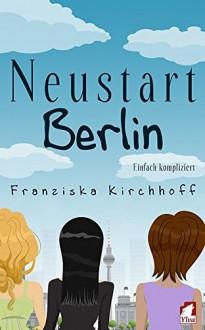 Neustart Berlin: Einfach kompliziert - Franziska Kirchhoff