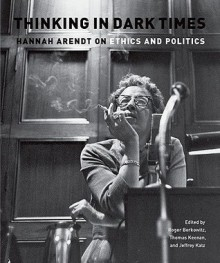 Thinking in Dark Times: Hannah Arendt on Ethics and Politics - Roger Berkowitz, Jeffrey Katz, Thomas Keenan