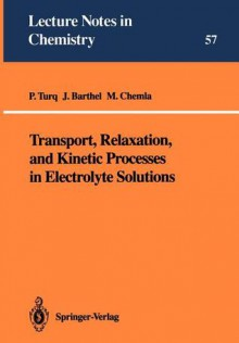 Transport, Relaxation, and Kinetic Processes in Electrolyte Solutions - Pierre Turq, J.M.G. Barthel, M. Chemla