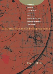Six Stories from the End of Representation: Images in Painting, Photography, Astronomy, Microscopy, Particle Physics, and Quantum Mechanics, 1980-2000 - James Elkins