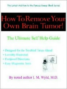How to Remove Your Own Brain Tumor!: The Ultimate Self Help Guide - I. M. Wyld