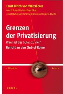 Grenzen Der Privatisierung: Wann Ist Des Guten Zu Viel? ; Bericht An Den Club Of Rome - Ernst Ulrich von Weizsäcker, Oran R. Young, Matthias Finger