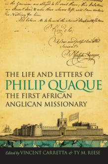 The Life and Letters of Philip Quaque, the First African Anglican Missionary - Vincent Carretta, Ty M. Reese