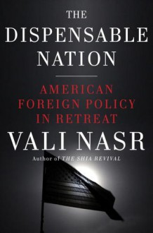 The Dispensable Nation: American Foreign Policy in Retreat - Vali Nasr