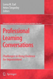 Professional Learning Conversations: Challenges in Using Evidence for Improvement - Lorna M. Earl, Helen Timperley