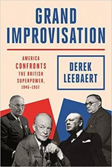 Grand Improvisation: America Confronts the British Superpower, 1945-1957 - Derek Leebaert