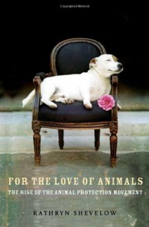 For the Love of Animals: The Rise of the Animal Protection Movement - Kathryn Shevelow