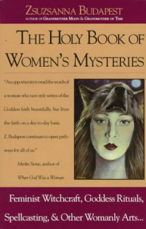The Holy Book of Women's Mysteries: Feminist Witchcraft, Goddess Rituals, Spellcasting and Other Womanly Arts - Zsuzsanna E. Budapest
