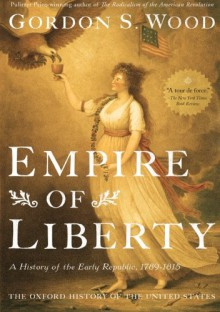 Empire of Liberty: A History of the Early Republic, 1789-1815 (Oxford History of the United States) - Gordon S. Wood