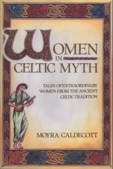 Women in Celtic Myth: Tales of Extraordinary Women from the Ancient Celtic Tradition - Moyra Caldecott