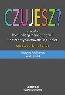 Czujesz?... Czyli o Komunikacji Marketingowej i Sprzedaży Skierowanej do Kobiet - Pawlikowska Katarzyna, Poleszak Marek