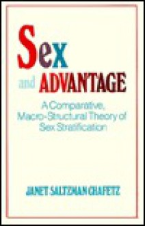 Sex and Advantage: A Comparative Macro-Structural Theory of Sex Stratification - Janet Saltzman Chafetz