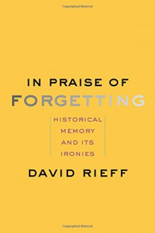 In Praise of Forgetting: Historical Memory and Its Ironies - David Rieff