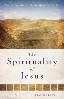 The Spirituality of Jesus: Nine Disciplines Christ Modeled for Us - Leslie Hardin