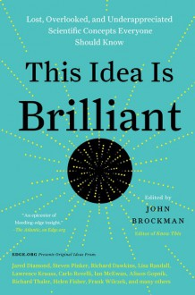 This Idea Is Brilliant: Lost, Overlooked, and Underappreciated Scientific Concepts Everyone Should Know - John Brockman