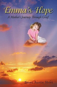 Emma's Hope: A Mother's Journey Through Grief - Susan Austin Short, Austin Short Susan Austin Short