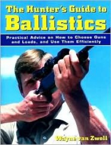 The Hunter's Guide to Ballistics: Practical Advice on How to Choose Guns and Loads, and Use them Effectively - Wayne van Zwoll
