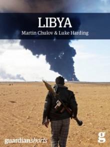 Libya: Murder in Benghazi and the Fall of Gaddafi (Guardian Shorts) - Martin Chulov, Luke Harding