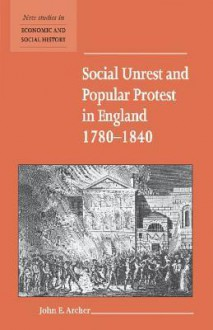 Social Unrest and Popular Protest in England, 1780-1840 - John E. Archer