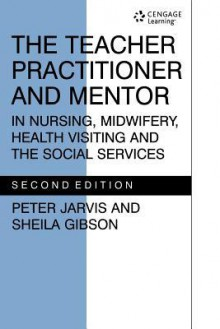 The Teacher Practitioner and Mentor in Nursing Midwifery - P. Jarvis, Sheila Gibson