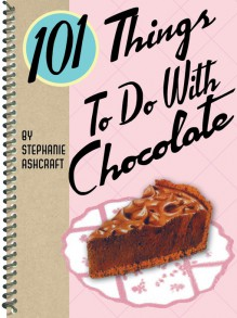 101 Things to Do with Chocolate - Stephanie Ashcraft