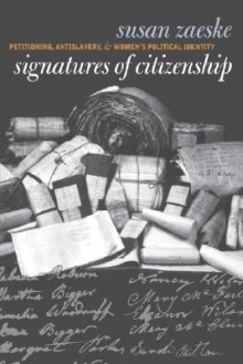 Signatures of Citizenship: Petitioning, Antislavery, and Women's Political Identity - Susan Zaeske