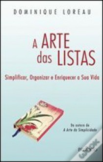 A Arte das Listas - Simplificar, Organizar e Enriquecer a Sua Vida - Dominique Loreau