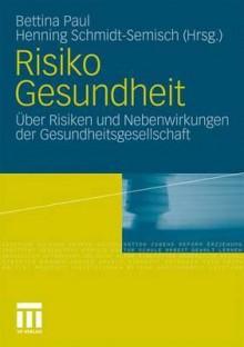 Risiko Gesundheit: Uber Risiken Und Nebenwirkungen Der Gesundheitsgesellschaft - Bettina Paul, Henning Schmidt-Semisch