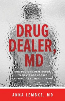 Drug Dealer, MD: How Doctors Were Duped, Patients Got Hooked, and Why It's So Hard to Stop - Anna Lembke