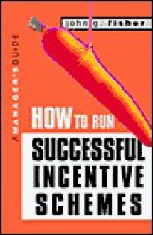 How to Run Successful Incentive Schemes: A Manager's Guide - John G. Fisher