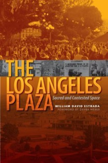 The Los Angeles Plaza: Sacred and Contested Space - William David Estrada, Devra Weber