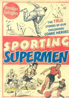"Sporting Supermen: Wilson of the Wizard, ""Tough of the Track"" and Roy of the Rovers: The Life and Times of the Comic-Book Heroes - Brendan Gallagher"