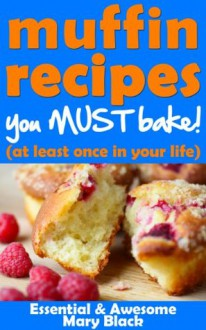 Muffin Recipes You Must Bake! (at least once in your life) (Essential and Awesome Recipes) - Mary Black
