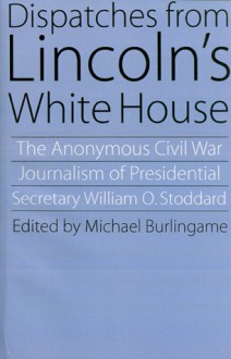 Dispatches from Lincoln's White House: The Anonymous Civil War Journalism of Presidential Secretary William O. Stoddard - William Osborn Stoddard, Michael Burlingame
