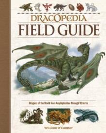 Dracopedia Field Guide: Dragons of the World from Amphipteridae through Wyvernae - William O'Connor
